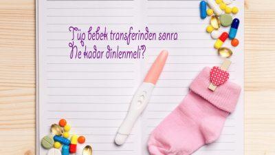 Tüp bebek tedavisinde transferden sonra kaç gün yatmalı? Yrd.Doç.Dr.Turgut Aydın